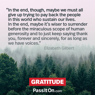 In the end, though, maybe we must all give up trying to pay back the people in this world who sustain our lives. In the end, maybe it's wiser to surrender before the miraculous scope of human generosity and to just keep saying thank you, forever and sincerely, for as long as we have voices. #<Author:0x00007f50665d0aa8>