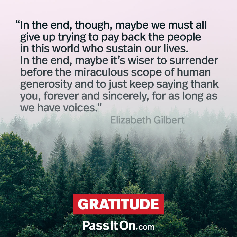 In the end, though, maybe we must all give up trying to pay back the people in this world who sustain our lives. In the end, maybe it's wiser to surrender before the miraculous scope of human generosity and to just keep saying thank you, forever and sincerely, for as long as we have voices. —Elizabeth Gilbert