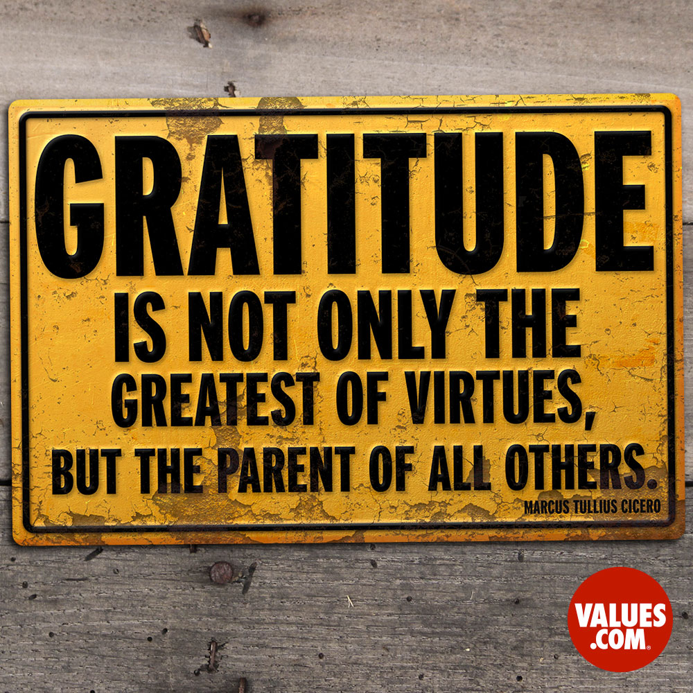 Gratitude is not only the greatest of virtues, but the parent of all others. —Marcus Tullius Cicero