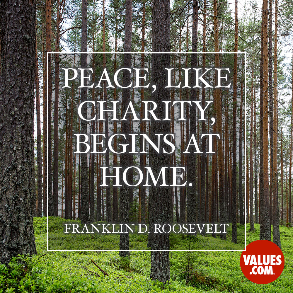 Peace, like charity, begins at home. —Franklin D. Roosevelt