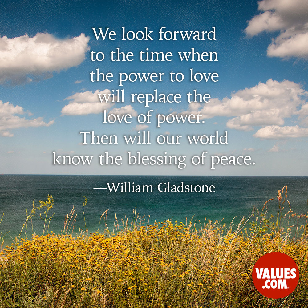 We look forward to the time when the power to love will replace the love of power. Then will our world know the blessing of peace. —William Gladstone