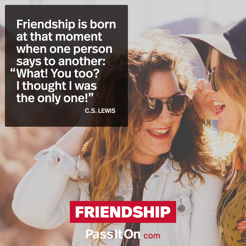 "Friendship is born at that moment when one person says to another: ""What! You too? I thought I was the only one!"" —C.S. Lewis"