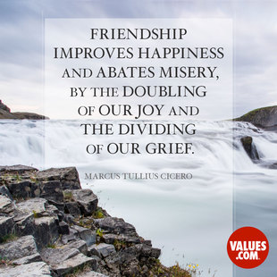 Friendship improves happiness and abates misery, by the doubling of our joy and the dividing of our grief. #<Author:0x00007f1bd02b0988>