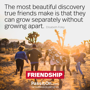 The most beautiful discovery true friends make is that they can grow separately without growing apart. #<Author:0x00007f1f231ca928>
