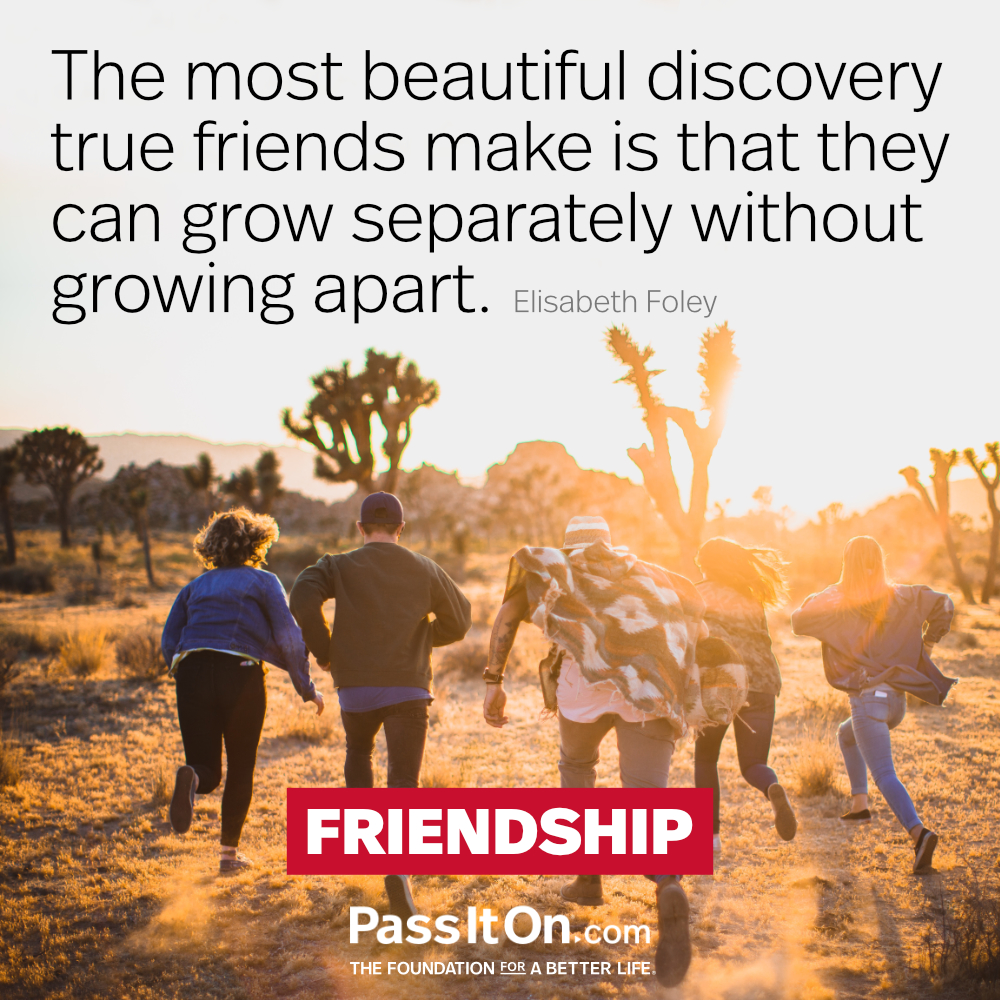 The most beautiful discovery true friends make is that they can grow separately without growing apart. —Elizabeth Foley