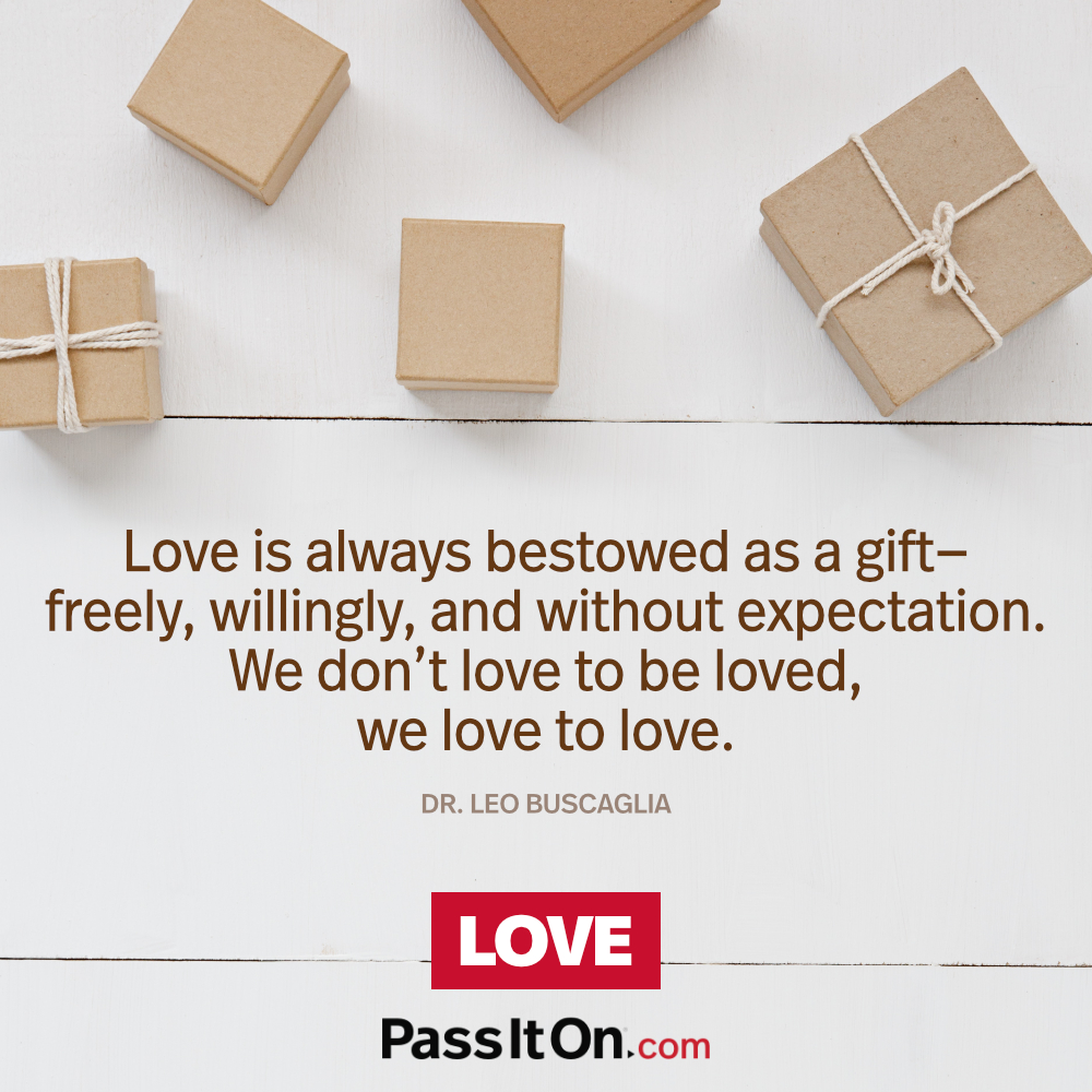 Love is always bestowed as a gift—freely, willingly, and without expectation. We don't love to be loved, we love to love. —Dr. Leo Buscaglia