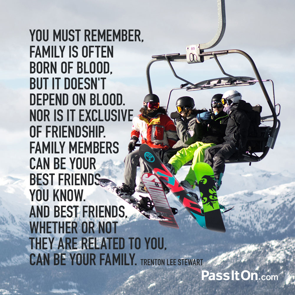 you must remember family is often born of blood but it doesn t