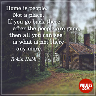 Home is people. Not a place. If you go back there after the people are gone, then all you can see is what is not there any more. #<Author:0x00007f44e9784ff8>