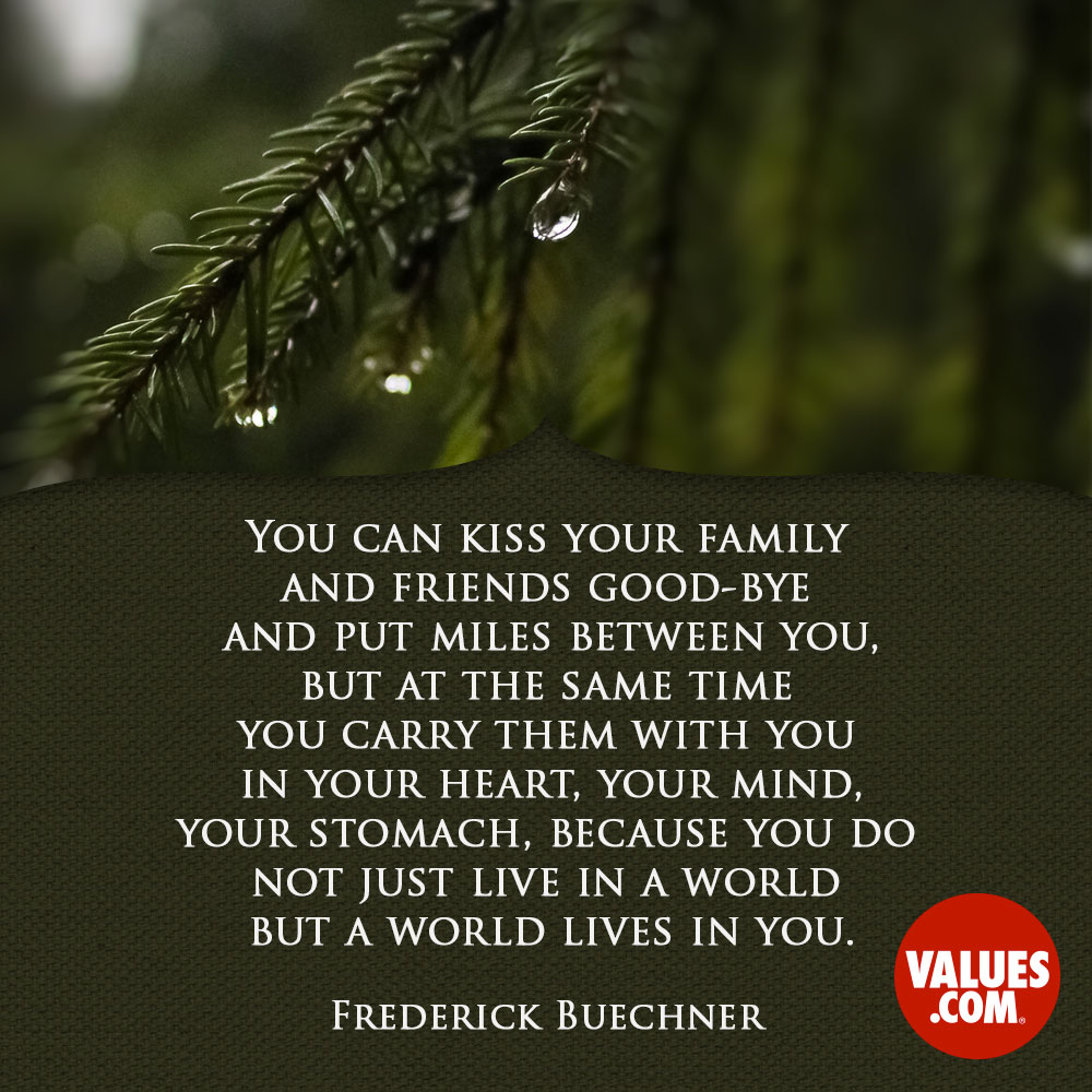 You can kiss your family and friends good-bye and put miles between you, but at the same time you carry them with you in your heart, your mind, your stomach, because you do not just live in a world but a world lives in you. —Frederick Buechner