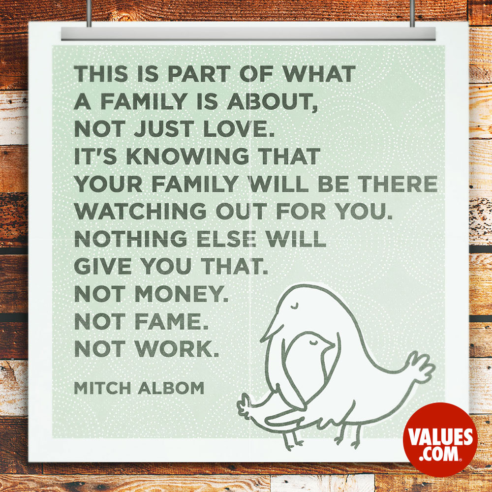 This is part of what a family is about, not just love. It's knowing that your family will be there watching out for you. Nothing else will give you that. Not money. Not fame. Not work. —Mitch Albom