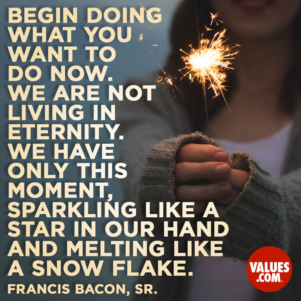 Begin doing what you want to do now. We are not living in eternity. We have only this moment, sparkling like a star in our hand-and melting like a snowflake… —Sir Frances Bacon