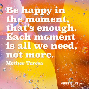 Be happy in the moment, that's enough. Each moment is all we need, not more. #<Author:0x00007f44f5989018>