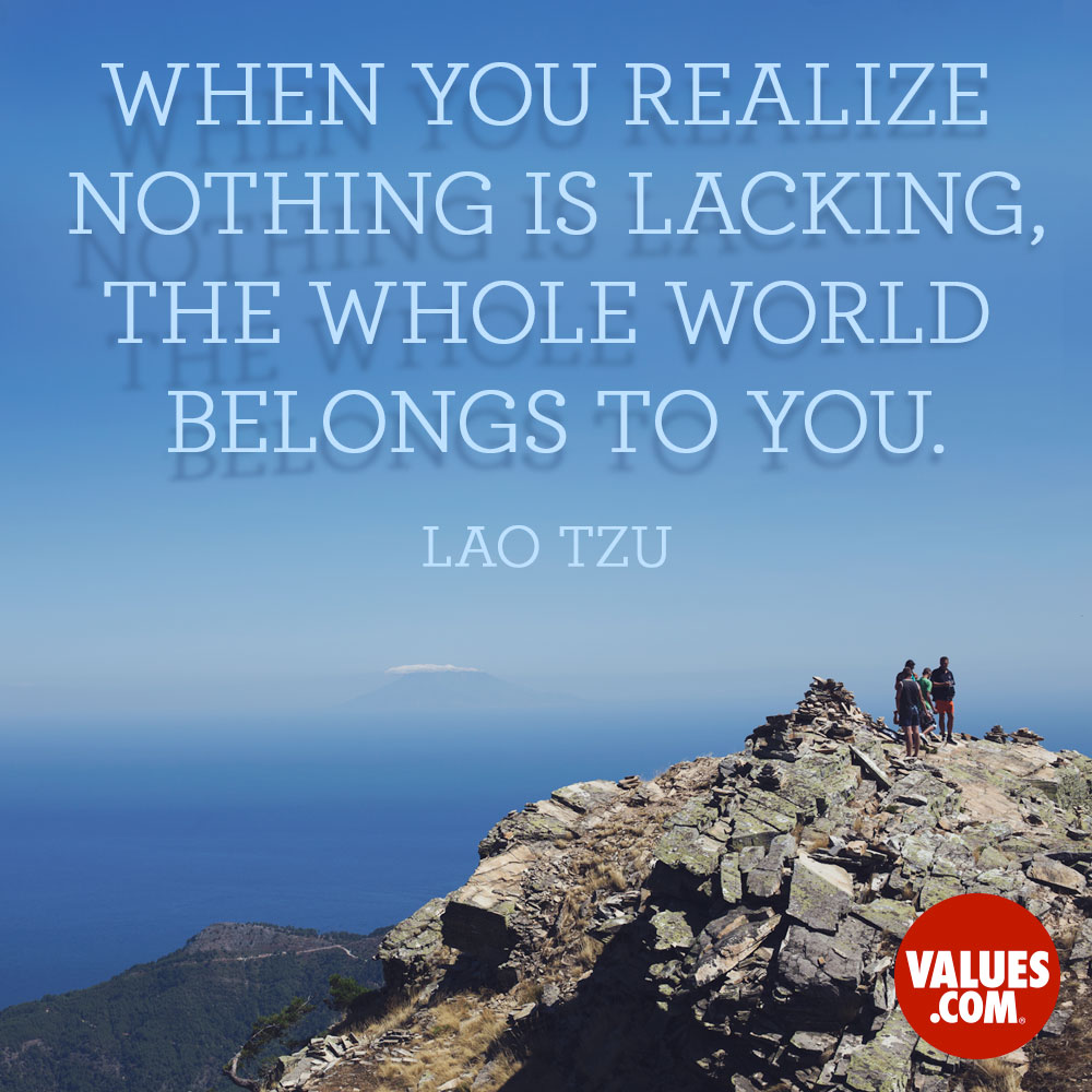 When you realize nothing is lacking, the whole world belongs to you. —Lao Tzu