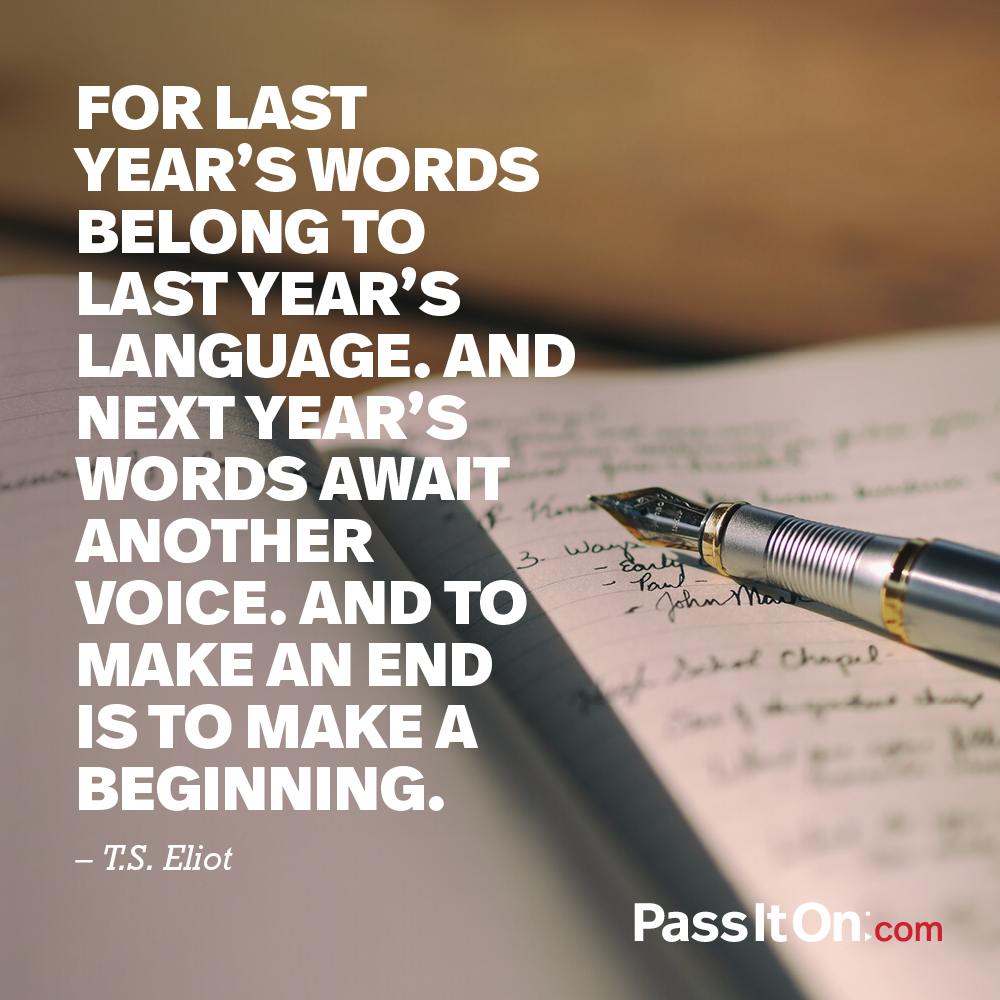 For last year's words belong to last year's language. And next year's words await another voice. And to make an end is to make a beginning. —T.S. Eliot