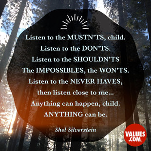 Listen to the mustn'ts, child. Listen to the don'ts. Listen to the shouldn'ts, the impossibles, the won'ts. Listen to the never haves, then listen close to me... Anything can happen, child. Anything can be. #<Author:0x00007f613c761570>