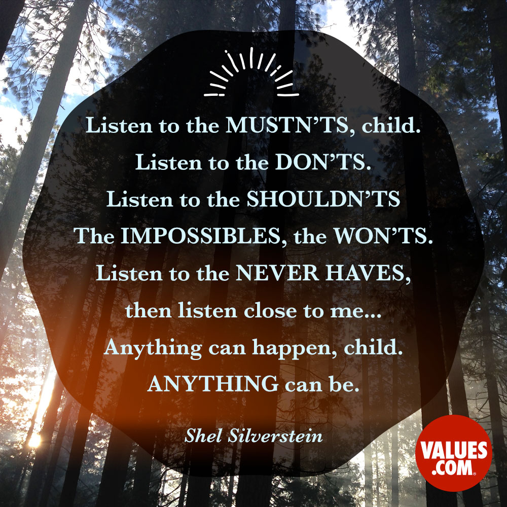 Listen to the mustn'ts, child. Listen to the don'ts. Listen to the shouldn'ts, the impossibles, the won'ts. Listen to the never haves, then listen close to me... Anything can happen, child. Anything can be. —Shel Silverstein