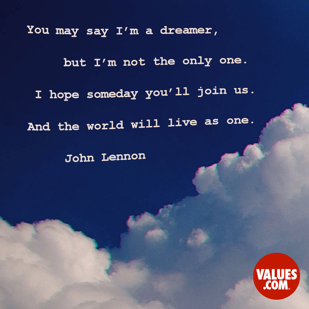 You may say I'm a dreamer, but I'm not the only one. I hope someday you'll join us. And the world will live as one. —John Lennon