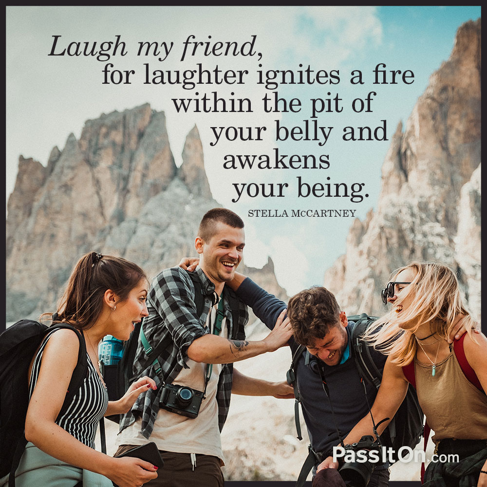Laugh my friend, for laughter ignites a fire within the pit of your belly and awakens your being. —Stella McCartney