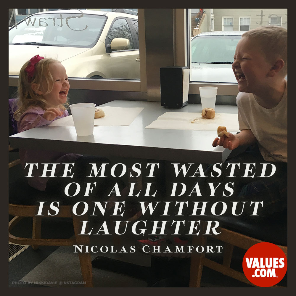 The most wasted of all days is one without laughter. —Nicolas Chamfort