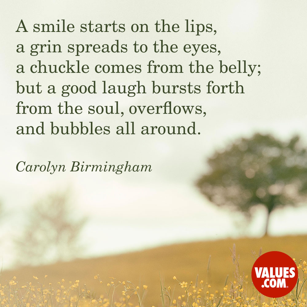 A smile starts on the lips, a grin spreads to the eyes, a chuckle comes from the belly; but a good laugh bursts forth from the soul, overflows, and bubbles all around. —Carolyn Birmingham