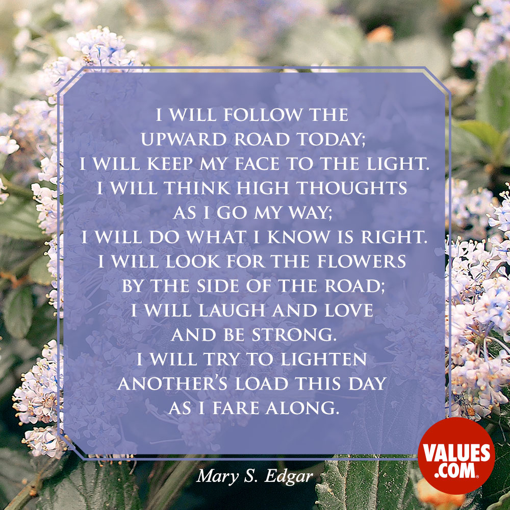 I will follow the upward road today; I will keep my face to the light. I will think high thoughts as I go my way; I will do what I know is right. I will look for the flowers by the side of the road; I will laugh and love and be strong. I will try to lighten another's load this day as I fare along. —Mary S. Edgar