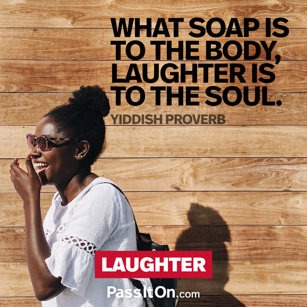 What soap is to the body, laughter is to the soul. —Yiddish Proverb
