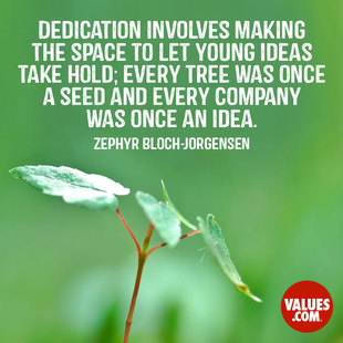 Dedication involves making the space to let young ideas take hold; every tree was once a seed and every company was once an idea. #<Author:0x00007f7fb88400f0>