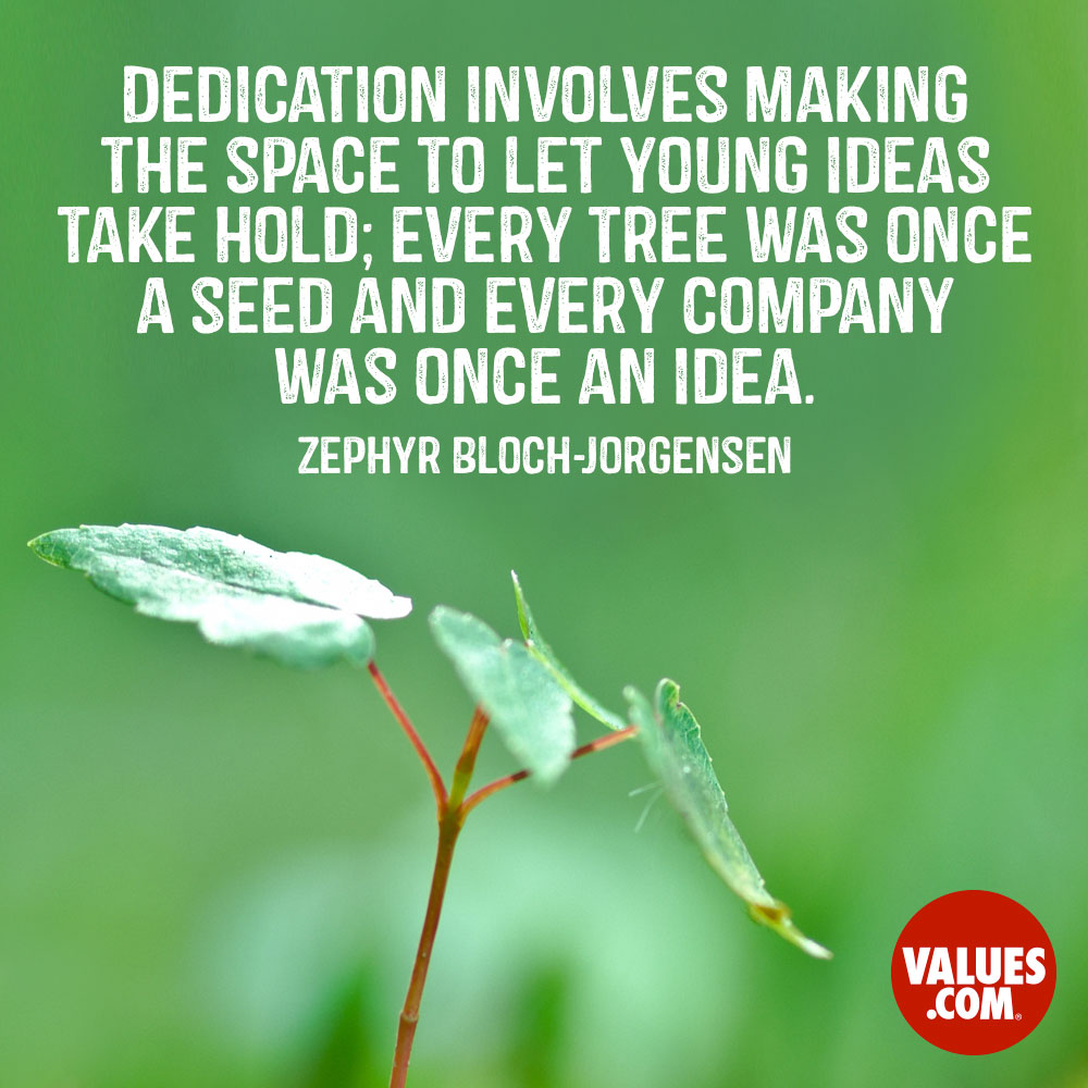 Dedication involves making the space to let young ideas take hold; every tree was once a seed and every company was once an idea. —Zephyr Bloch-Jorgensen