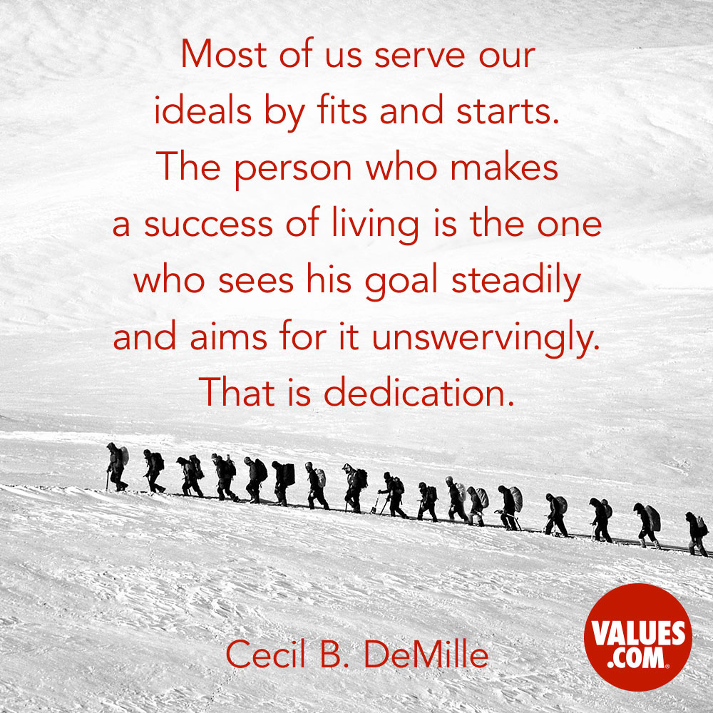 Most of us serve our ideals by fits and starts. The person who makes a success of living is the one who sees his goal steadily and aims for it unswervingly. That is dedication. —Cecil B. DeMille