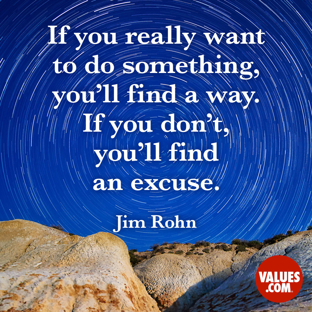 If you really want to do something, you'll find a way. If you don't, you'll find an excuse. —Jim Rohn