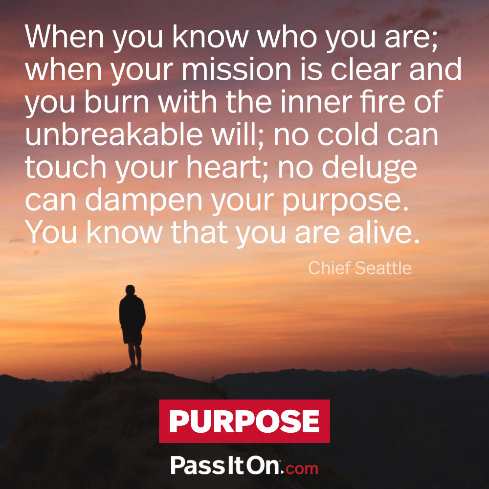 When you know who you are; when your mission is clear and you burn with the inner fire of unbreakable will; no cold can touch your heart; no deluge can dampen your purpose. You know that you are alive. —Chief Seattle