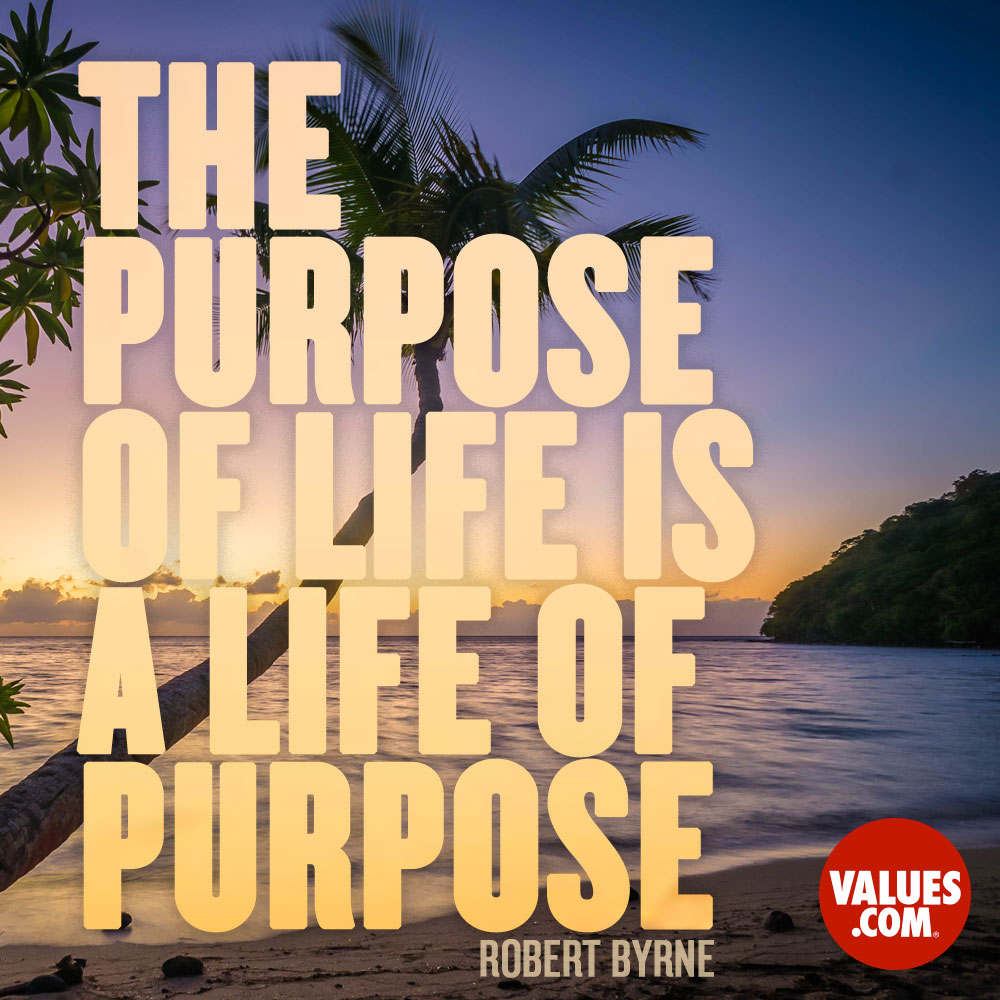The purpose of life is a life of purpose. —Robert Byrne