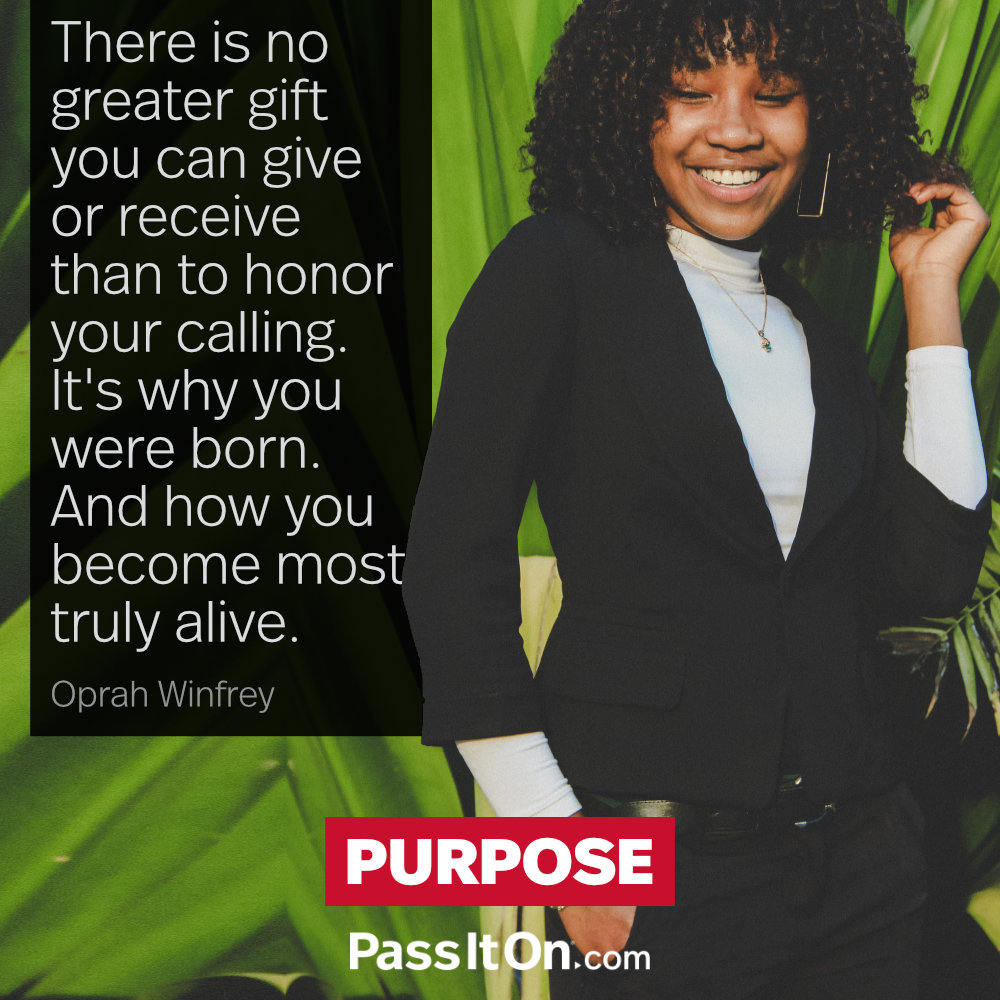 There is no greater gift you can give or receive than to honor your calling. It's why you were born. And how you become most truly alive. —Oprah Winfrey
