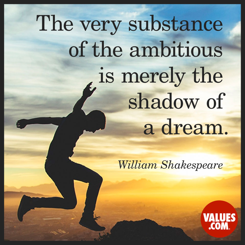 The very substance of the ambitious is merely the shadow of a dream. —William Shakespeare