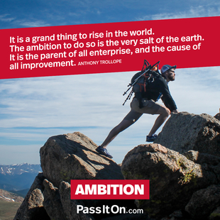 It is a grand thing to rise in the world. The ambition to do so is the very salt of the earth. It is the parent of all enterprise, and the cause of all improvement. #<Author:0x00007f4b6cdfed50>