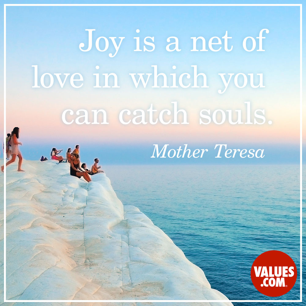 Joy is a net of love in which you can catch souls. —Mother Teresa