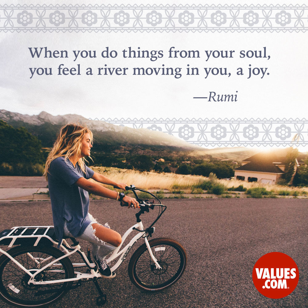 When you do things from your soul, you feel a river moving in you, a joy. —Jalal ad-Din Rumi