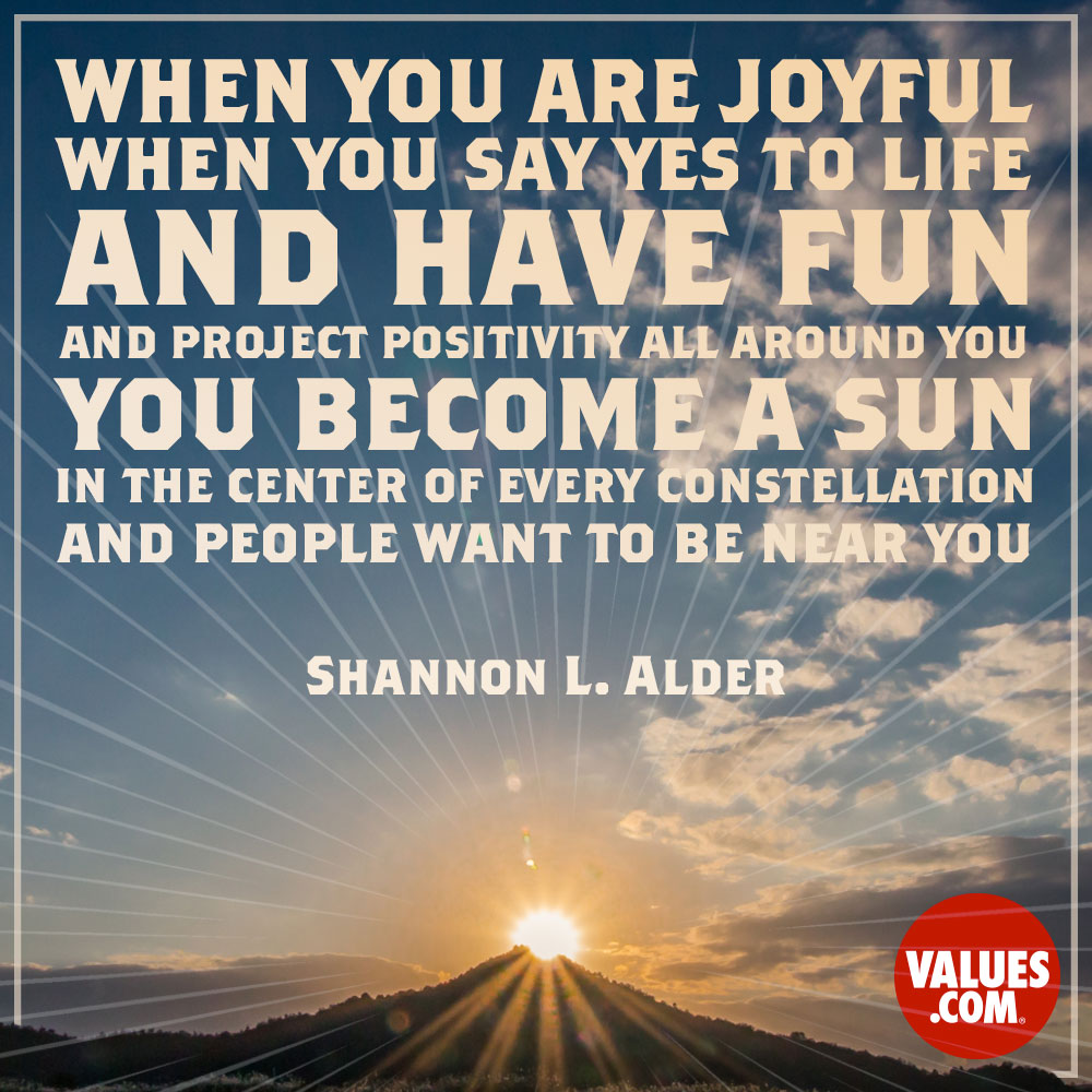 When you are joyful, when you say yes to life and have fun and project positivity all around you, you become a sun in the center of every constellation, and people want to be near you. —Shannon L. Alder