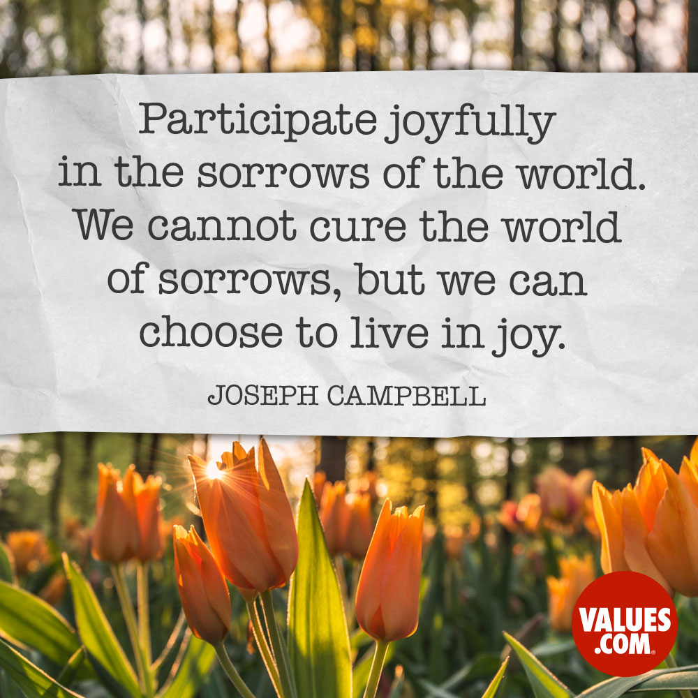 Participate joyfully in the sorrows of the world. We cannot cure the world of sorrows, but we can choose to live in joy. —Joseph Campbell