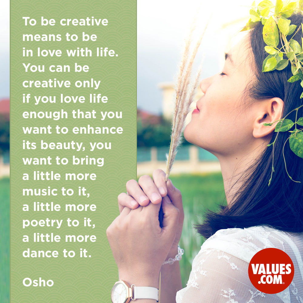 To be creative means to be in love with life. You can be creative only if you love life enough that you want to enhance its beauty, you want to bring a little more music to it, a little more poetry to it, a little more dance to it. —Osho