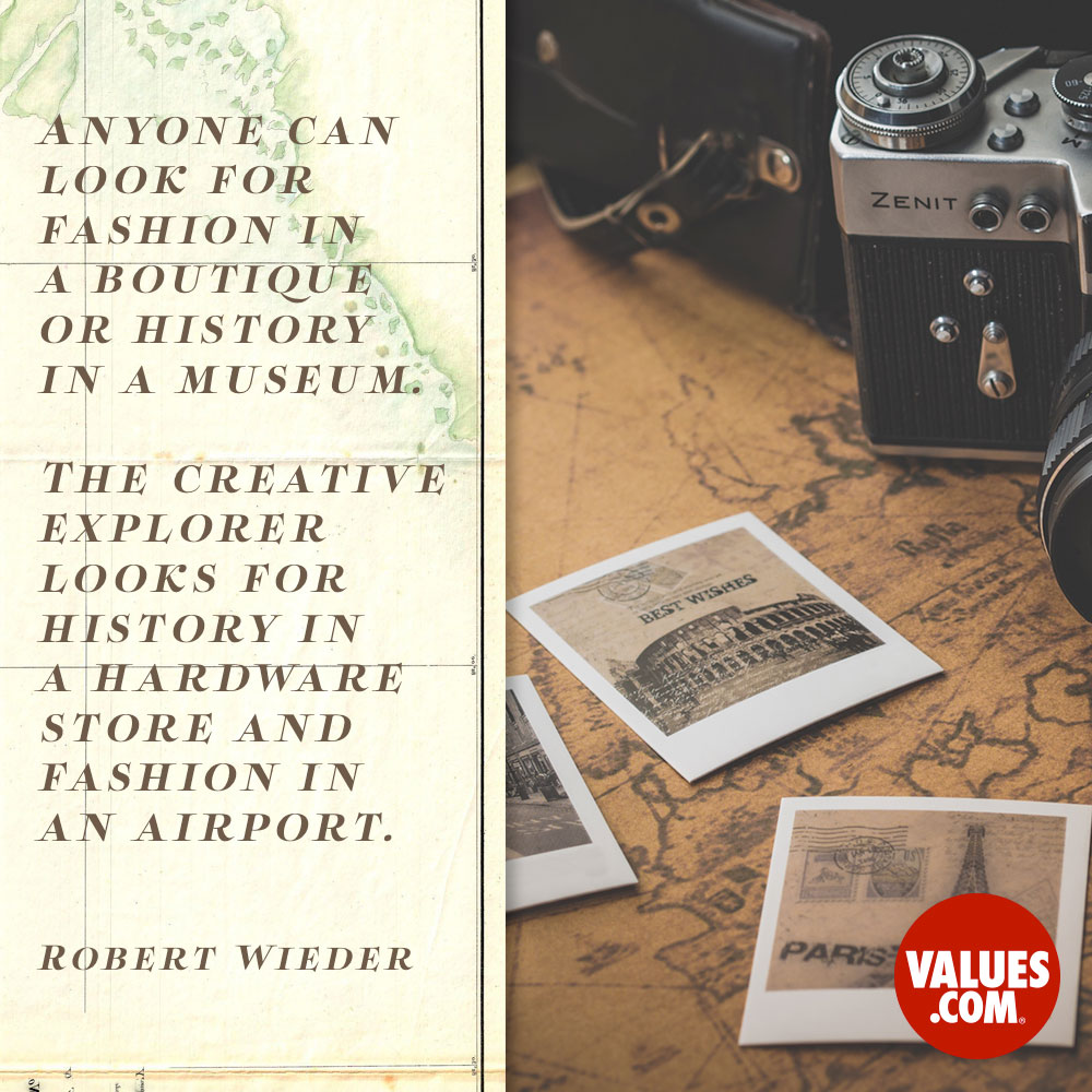 Anyone can look for fashion in a boutique or history in a museum. The creative explorer looks for history in a hardware store and fashion in an airport. —Robert S. Wieder