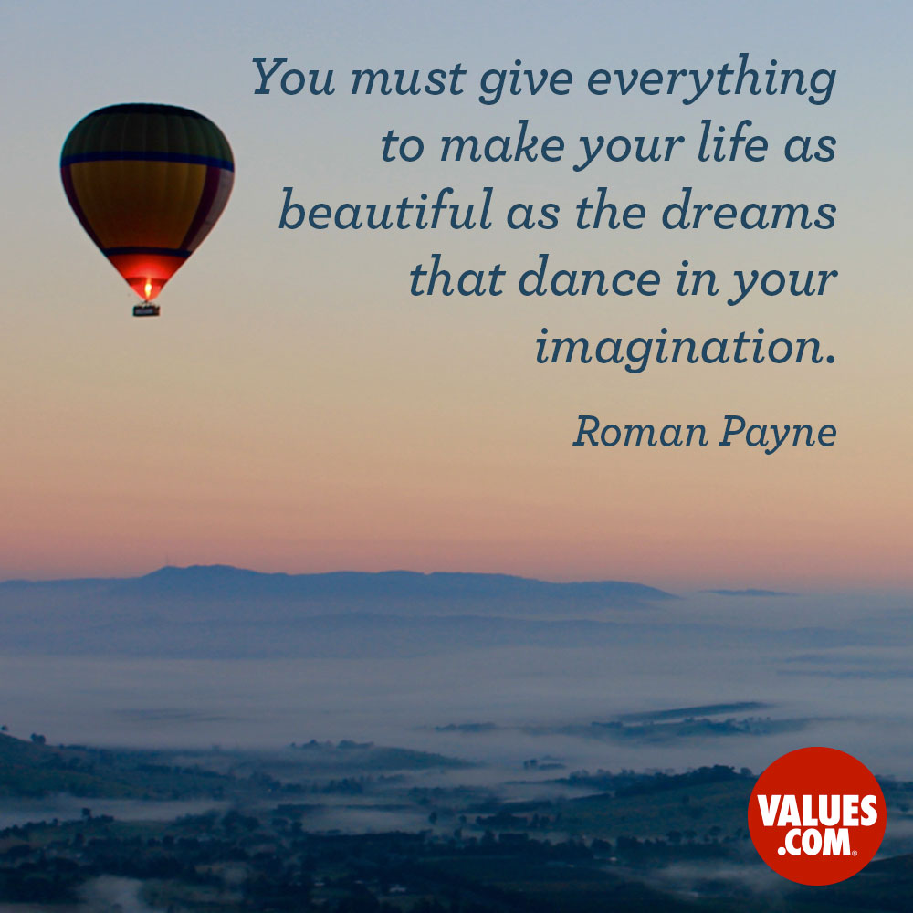You must give everything to make your life as beautiful as the dreams that dance in your imagination —Roman Payne