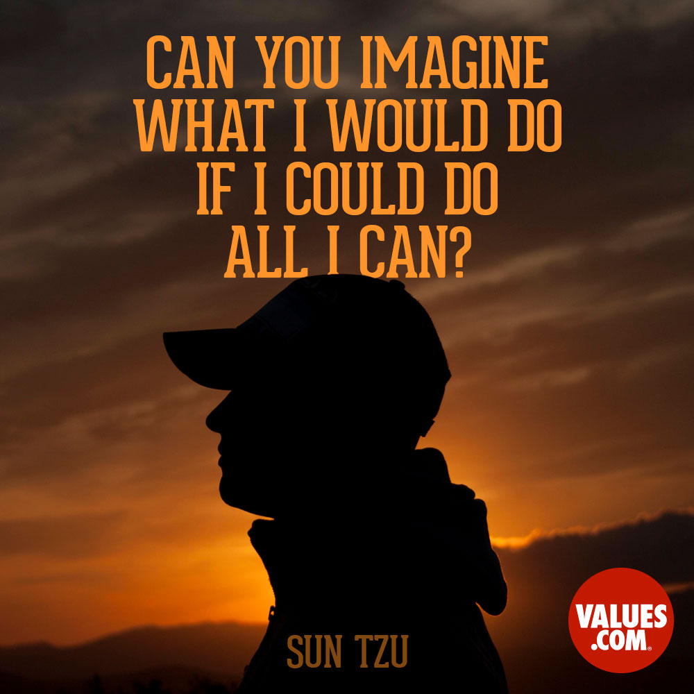 Can you imagine what I would do if I could do all I can? —Sun Tzu