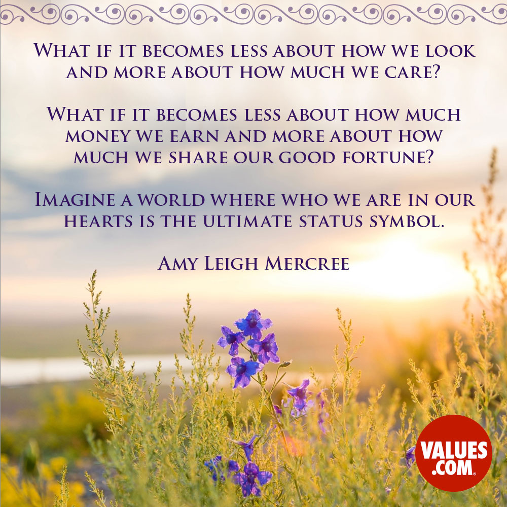 What if it becomes less about how we look and more about how much we care? What if it becomes less about how much money we earn and more about how much we share our good fortune? Imagine a world where who we are in our hearts is the ultimate status symbol. —Amy Leigh Mercree