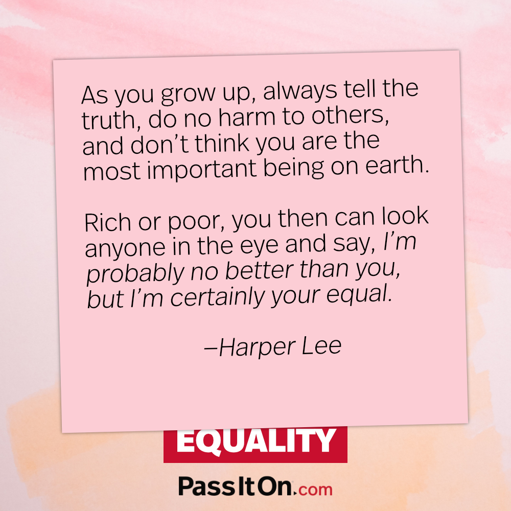 As you grow up, always tell the truth, do no harm to others, and don't think you are the most important being on earth. Rich or poor, you then can look anyone in the eye and say, 'I'm probably no better than you, but I'm certainly your equal. —Harper Lee