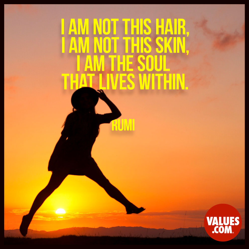 I am not this hair, I am not this skin, I am the soul that lives within. —Jalal ad-Din Rumi