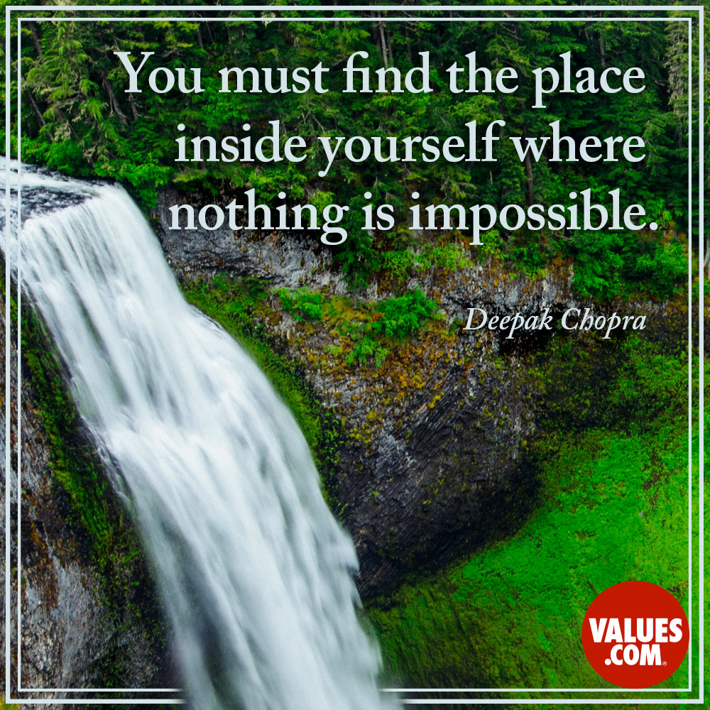 You must find the place inside yourself where nothing is impossible. —Deepak K. Chopra