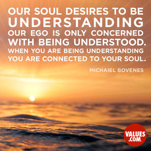 Our soul desires to be understanding, our ego is only concerned with being understood. When you are being understanding you are connected to your soul. #<Author:0x00007f4503c42cb0>