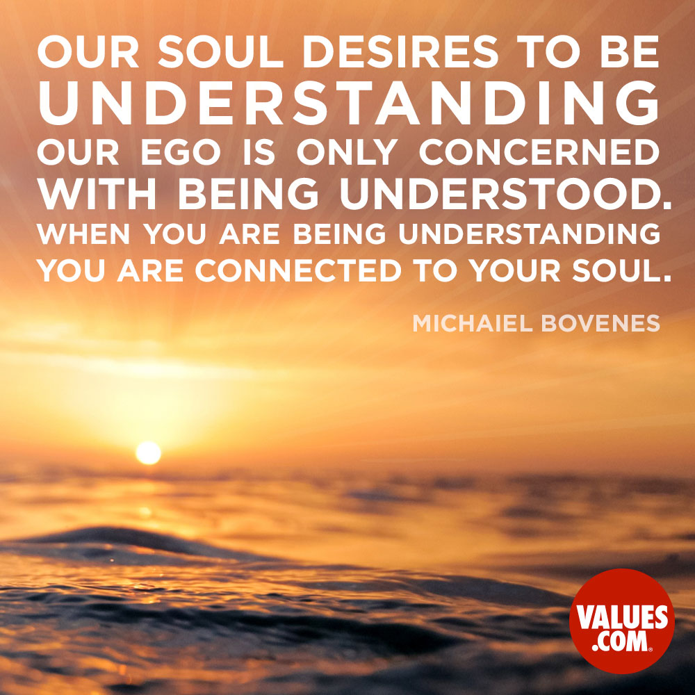 Our soul desires to be understanding, our ego is only concerned with being understood. When you are being understanding you are connected to your soul. —Michaiel Bovenes