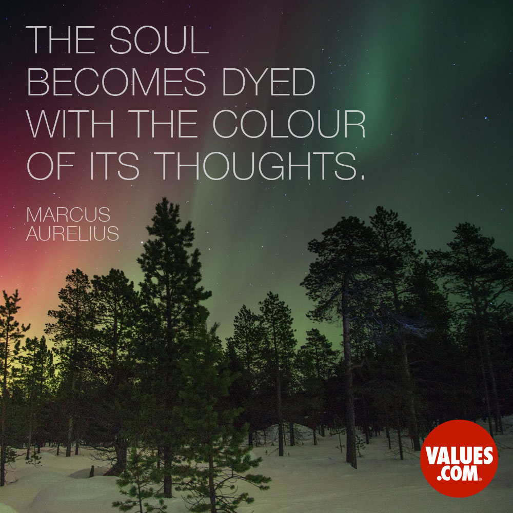 The soul becomes dyed with the color of its thoughts. —Marcus Aurelius
